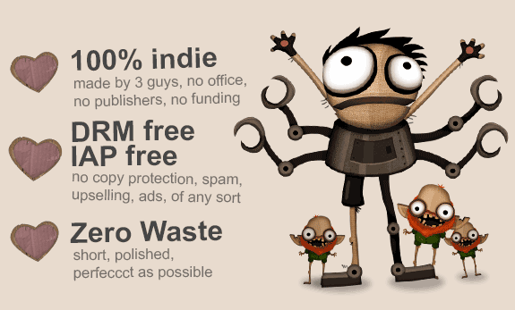100% indie, made by 3 guys, no office, no publishers, no funding. DRM free, IAP free, no copy protection, spam, upselling, ads, of any sort. Zero Waste, short, polished, perfeccct as possible.